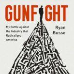 Gunfight My Battle Against the Industry that Radicalized America, Ryan Busse