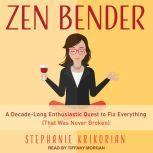 Zen Bender A Decade-Long Enthusiastic Quest to Fix Everything (That Was Never Broken), Stephanie Krikorian