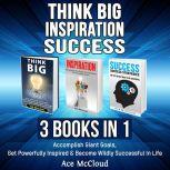 Think Big: Inspiration: Success: 3 Books in 1: Accomplish Giant Goals, Get Powerfully Inspired & Become Wildly Successful In Life, Ace McCloud