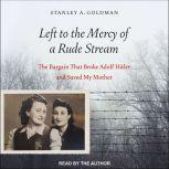 Left to the Mercy of a Rude Stream The Bargain That Broke Adolf Hitler and Saved My Mother, Stanley A. Goldman
