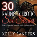 30 Raunchy Erotic Sex Stories Gangbang, Orgy, Bisexual, Cuckold, Threesome, BDSM, Coming Out, Lesbian First Time and much more.., Kelly Sanders