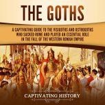 Goths, The: A Captivating Guide to the Visigoths and Ostrogoths Who Sacked Rome and Played an Essential Role in the Fall of the Western Roman Empire, Captivating History
