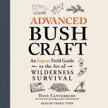 Advanced Bushcraft An Expert Field Guide to the Art of Wilderness Survival, Dave Canterbury