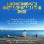 Guided Meditations for Anxiety, Sleep and Self Healing Bundle: 9 Beginners Scripts for Letting Go, Having a Quiet Mind in Difficult Times, Overcome Trauma and Stress Relief, Mindfulness Meditation Academy