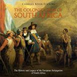 Colonization of South Africa, The: The History and Legacy of the European Subjugation of South Africa, Charles River Editors