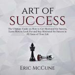 Art of Success: The Ultimate Guide on How to Get Motivated for Success, Learn How to Look For and Stay Motivated for Success in All Areas of Your Life, Eric McCune
