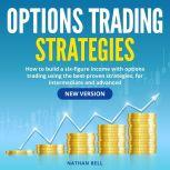 Options Trading Strategies How to Build a Six-Figure Income with Options Trading Using the Best-Proven Strategies, for Intermediate and Advanced (New Version), Nathan Bell