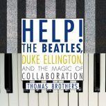 Help! The Beatles, Duke Ellington, and the Magic of Collaboration, Thomas Brothers