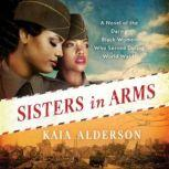 Sisters in Arms A Novel of the Daring Black Women Who Served During World War II, Kaia Alderson