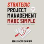 Strategic Project Management Made Simple Practical Tools for Leaders and Teams, 2nd Edition, Terry Schmidt