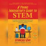 A Young Innovator's Guide to STEM 5 Steps to Problem Solving for Students, Educators, and Parents, Gitanjali Rao
