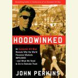 Hoodwinked An Economic Hit Man Reveals Why the Global Economy IMPLODED -- and How to Fix It, John Perkins