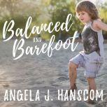 Balanced and Barefoot How Unrestricted Outdoor Play Makes for Strong, Confident, and Capable Children, Angela J. Hanscom