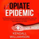 Opiate Epidemic: The Essential Guide to Beating Drug Addiction, Learn the Necessary Tools and Effective Strategies to Overcome Your Addiction For Good, Kendall Williamson