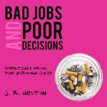 Bad Jobs and Poor Decisions Dispatches from the Working Class, J. R. Helton