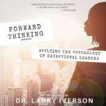 Forward Thinking Applying the Psychology of Exceptional Leaders, Dr. Larry Iverson