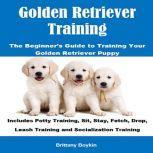 Golden Retriever Training: The Beginner's Guide to Training Your Golden Retriever Puppy Includes Potty Training, Sit, Stay, Fetch, Drop, Leash Training and Socialization Training, Brittany Boykin