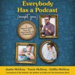 Everybody Has a Podcast (Except You) A How-To Guide from the First Family of Podcasting, Justin McElroy