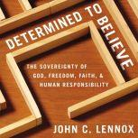 Determined to Believe? The Sovereignty of God, Freedom, Faith, and Human Responsibility, John C. Lennox