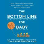 The Bottom Line for Baby From Sleep Training to Stranger Anxiety, Thumb Sucking to Tummy Time--What the Science Really Says About Your Biggest Concerns and Questions, Tina Payne Bryson