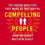 Compelling People The Hidden Qualities That Make Us Influential, John Neffinger