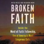 Broken Faith Inside the Word of Faith Fellowship, One of America's Most Dangerous Cults, Mitch Weiss