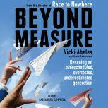 Beyond Measure Rescuing an Overscheduled, Overtested, Underestimated Generation, Vicki Abeles