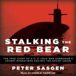 Stalking the Red Bear The True Story of a U.S. Cold War Submarine's Covert Operations Against the Soviet Union, Peter Sasgen