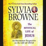 The Mystical Life of Jesus An Uncommon Perspective on the Life of Christ, Sylvia Browne
