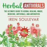 Herbal Antivirals The Ultimate Guide to Herbal Healing, Magic, Medicine, and Antibiotics, Iren Soulevar