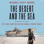 The Desert and the Sea 977 Days Captive on the Somali Pirate Coast, Michael Scott Moore