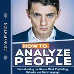 How to Analyze People: Understanding the Human Mind, Psychology, Behavior and Body Language, Edward Becker