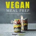 Vegan Meal Prep A Plant-Based Cookbook for Vegan Keto Life, Angel Cherry