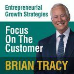 Focus on the Customer Entrepreneural Growth Strategies, Brian Tracy