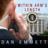 Within Arm's Length A Secret Service Agent's Definitive Inside Account of Protecting the President, Dan Emmett