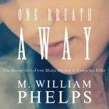 One Breath Away The Hiccup Girl - From Media Darling to Convicted Killer, M. William Phelps