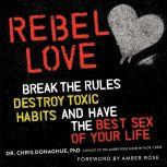 Rebel Love Break the Rules, Destroy Toxic Habits, and Have the Best Sex of Your Life, Chris Donaghue
