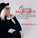 Aging Backwards: The Ultimate Guide to Reverse Your Aging, Learn About the Secrets to Reclaiming Your Youth and Vitality, Jenna Falls