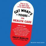 Get What's Yours for Health Care How to Get the Best Care at the Right Price, Philip Moeller