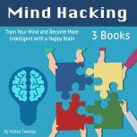 Mind Hacking: Train Your Mind and Become More Intelligent with a Happy Brain, Adrian Tweeley
