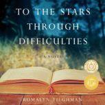 To the Stars Through Difficulties A Novel, Romalyn Tilghman