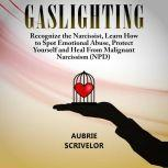 Gaslighting Recognize the Narcissist, Learn How to Spot Emotional Abuse, Protect Yourself and Heal From Malignant Narcissism (NPD), Aubrie Scrivelor