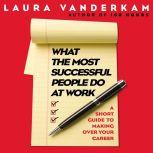 What the Most Successful People Do at Work A Short Guide to Making Over Your Career, Laura Vanderkam