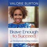 Brave Enough to Succeed 40 Strategies for Getting Unstuck, Valorie Burton
