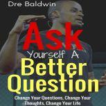 Ask Yourself A Better Question Change Your Questions, Change Your Thoughts, and Change Your Life, Dre Baldwin