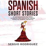 Spanish Short Stories 20 Captivating Spanish Short Stories for Beginners While Improving Your Listening, Growing Your Vocabulary and Have Fun, Sergio Rodriguez