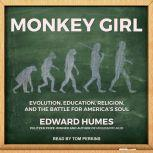 Monkey Girl Evolution, Education, Religion, and the Battle for America's Soul, Edward Humes