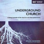 Underground Church A Living Example of the Church in Its Most Potent Form, Brian Sanders