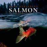 Salmon A Fish, the Earth, and the History of Their Common Fate, Mark Kurlansky