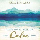 Trade Your Cares for Calm, Max Lucado